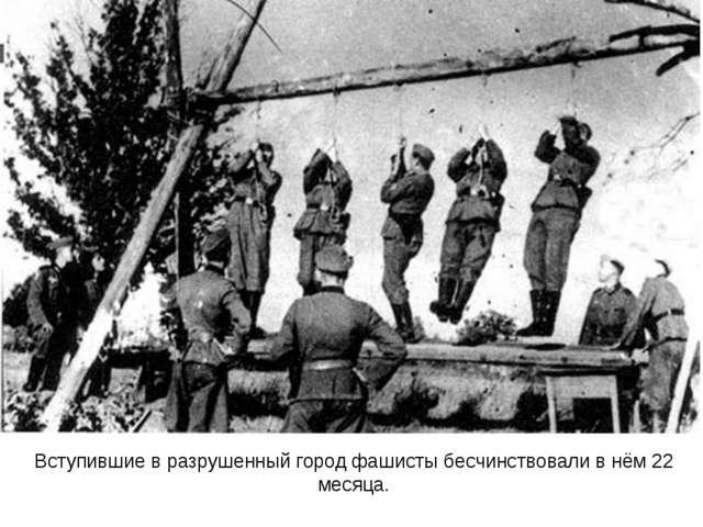 Вступившие в разрушенный город фашисты бесчинствовали в нём 22 месяца.