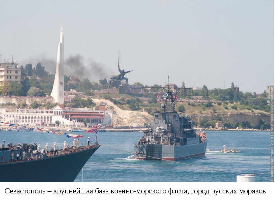 Севастополь – крупнейшая база военно-морского флота, город русских моряков