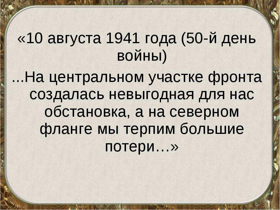 «10 августа 1941 года (50-й день войны) ...На центральном участке фронта созд...
