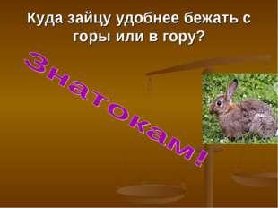 Куда зайцу удобнее бежать с горы или в гору?
