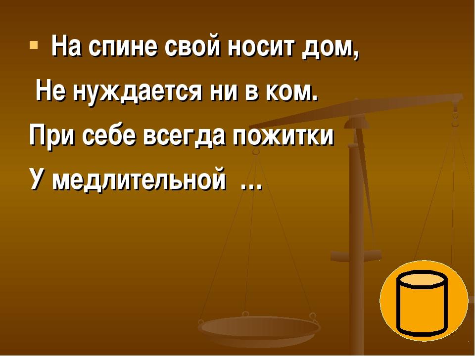 На спине свой носит дом, Не нуждается ни в ком. При себе всегда пожитки У ме...