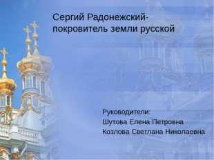 Сергий Радонежский- покровитель земли русской Руководители: Шутова Елена Петр