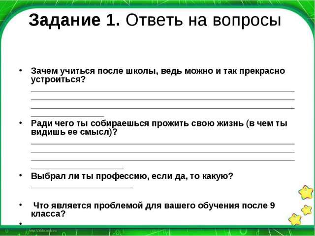 Задание 1. Ответь на вопросы Зачем учиться после школы, ведь можно и так прек...