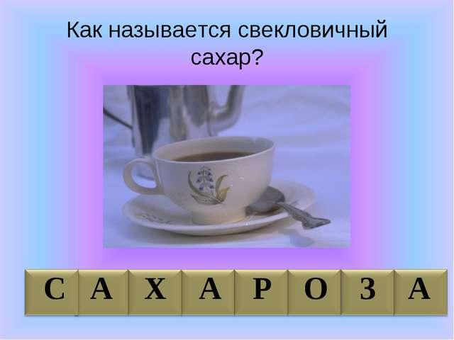 Как называется свекловичный сахар? С А Х А Р О З А