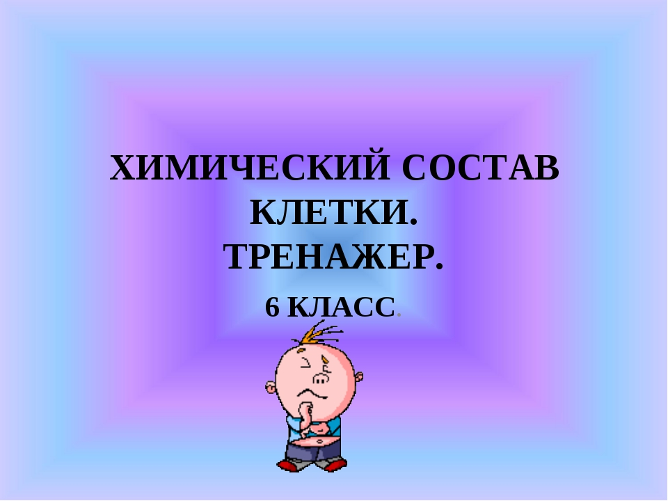 ХИМИЧЕСКИЙ СОСТАВ КЛЕТКИ. ТРЕНАЖЕР. 6 КЛАСС.