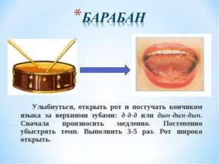 Улыбнуться, открыть рот и постучать кончиком языка за верхними зубами: д-д-д