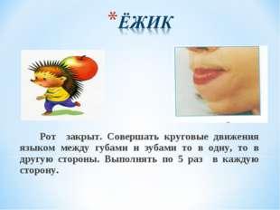Рот закрыт. Совершать круговые движения языком между губами и зубами то в од