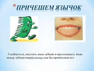 Улыбнуться, закусить язык зубами и протаскивать язык между зубами вперёд-наз