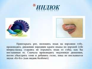 Приоткрыть рот, положить язык на верхнюю губу, производить движения передним