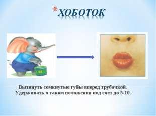 Вытянуть сомкнутые губы вперед трубочкой. Удерживать в таком положении под с
