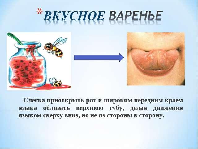 Слегка приоткрыть рот и широким передним краем языка облизать верхнюю губу,...