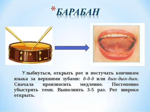 Улыбнуться, открыть рот и постучать кончиком языка за верхними зубами: д-д-д...