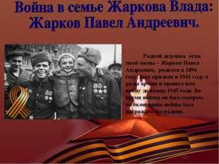 Родной дедушка отца моей мамы – Жарков Павел Андреевич, родился в 1896 году,