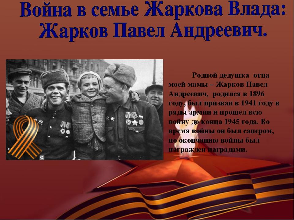 Родной дедушка отца моей мамы – Жарков Павел Андреевич, родился в 1896 году,...