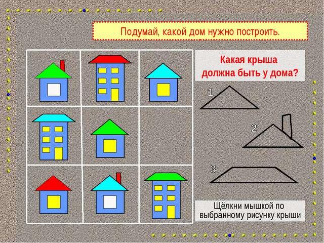 Какая крыша должна быть у дома? Щёлкни мышкой по выбранному рисунку крыши Под...