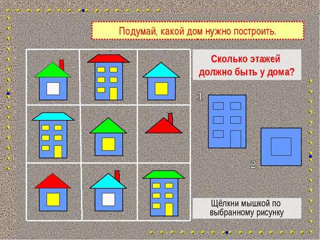 Сколько этажей должно быть у дома? Щёлкни мышкой по выбранному рисунку Подума...