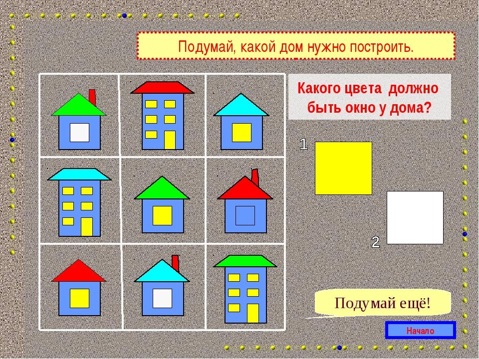 Какого цвета должно быть окно у дома? Подумай ещё! Начало Подумай, какой дом...