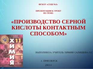 ФГКОУ «СОШ №3» ПРЕЗЕНТАЦИЯ К УРОКУ ПО ТЕМЕ: «ПРОИЗВОДСТВО СЕРНОЙ КИСЛОТЫ КОНТ