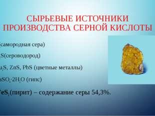 СЫРЬЕВЫЕ ИСТОЧНИКИ ПРОИЗВОДСТВА СЕРНОЙ КИСЛОТЫ S(самородная сера) H2S(серовод
