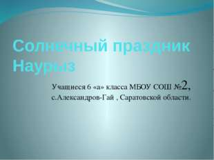 Солнечный праздник Наурыз Учащиеся 6 «а» класса МБОУ СОШ №2, с.Александров-Га