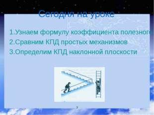 Сегодня на уроке 1.Узнаем формулу коэффициента полезного действия 2.Сравним К