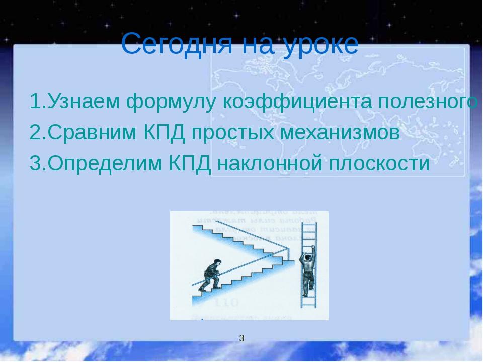 Сегодня на уроке 1.Узнаем формулу коэффициента полезного действия 2.Сравним К...