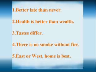 Better late than never. Health is better than wealth. Tastes differ. There is