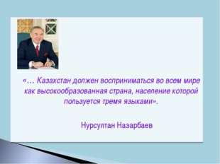 «… Казахстан должен восприниматься во всем мире как высокообразованная стра