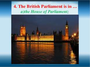 4. The British Parliament is in … the House of Parliament; Hyde Park; c) the