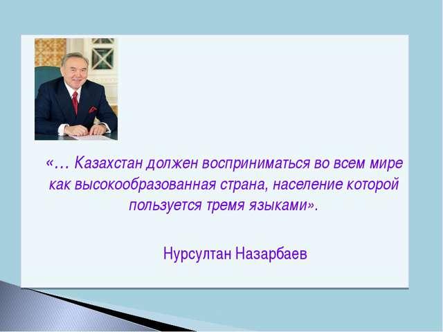 «… Казахстан должен восприниматься во всем мире как высокообразованная стра...