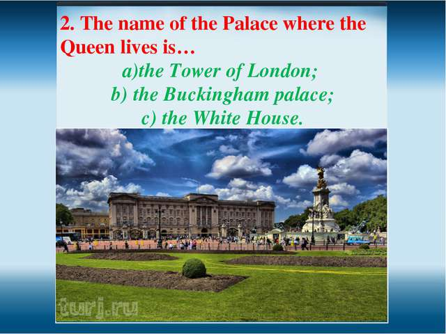 2. The name of the Palace where the Queen lives is… the Tower of London; the...