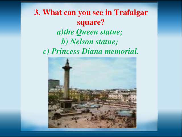 3. What can you see in Trafalgar square? the Queen statue; Nelson statue; c)...