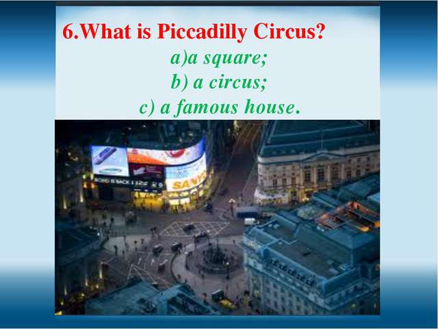 6.What is Piccadilly Circus? a square; b) a circus; c) a famous house.