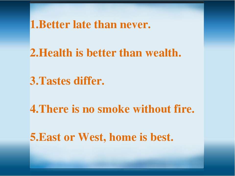 Better late than never. Health is better than wealth. Tastes differ. There is...