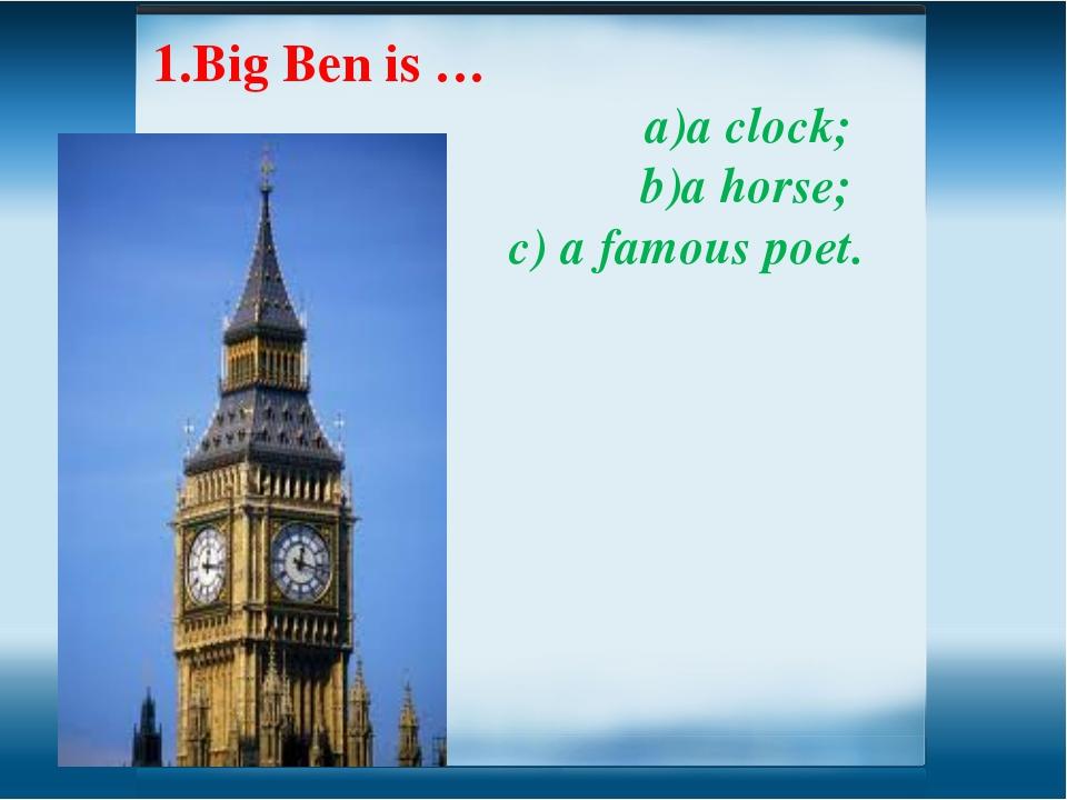 1.Big Ben is … a clock; a horse; c) a famous poet.