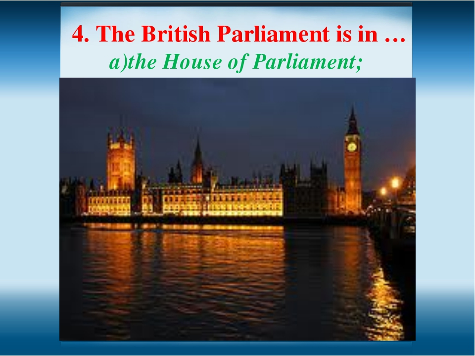 4. The British Parliament is in … the House of Parliament; Hyde Park; c) the...