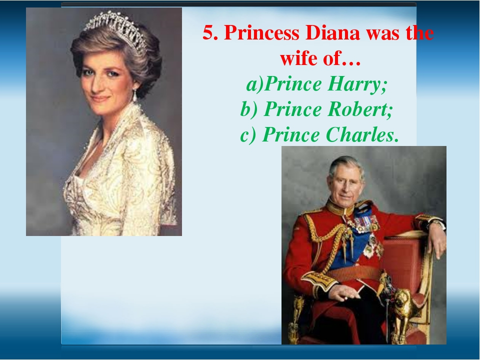 5. Princess Diana was the wife of… Prince Harry; b) Prince Robert; c) Prince...