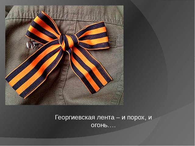 Георгиевская лента – и порох, и огонь….