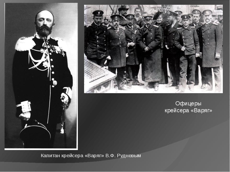 Офицеры крейсера «Варяг» Капитан крейсера «Варяг» В.Ф. Рудневым