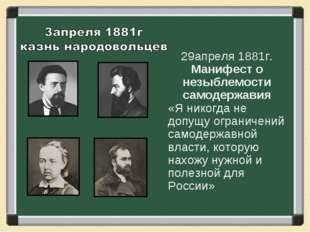 29апреля 1881г. Манифест о незыблемости самодержавия «Я никогда не допущу огр