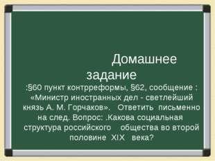 Домашнее задание :§60 пункт контрреформы, §62, сообщение : «Министр иностран