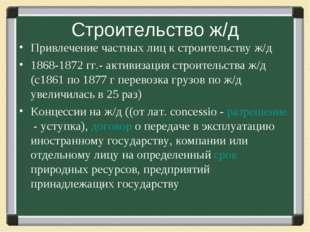 Строительство ж/д Привлечение частных лиц к строительству ж/д 1868-1872 гг.-