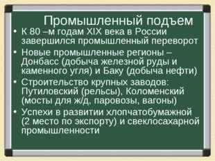 Промышленный подъем К 80 –м годам XIX века в России завершился промышленный п