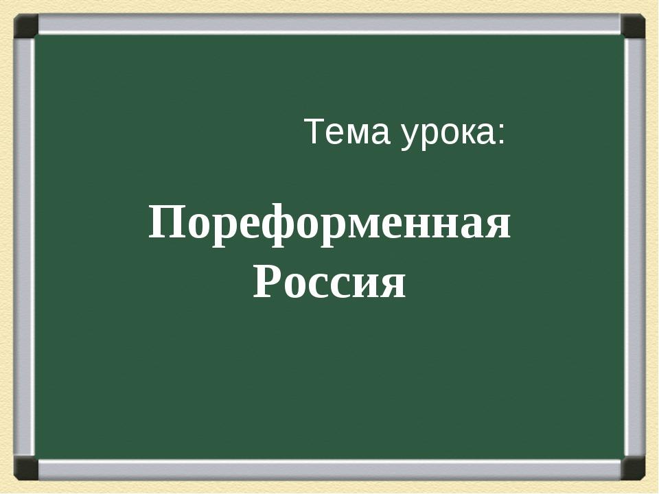 Тема урока: Пореформенная Россия