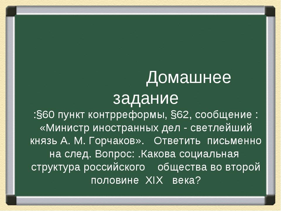 Домашнее задание :§60 пункт контрреформы, §62, сообщение : «Министр иностран...