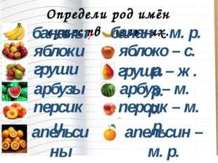 Определи род имён существительных. бананы яблоки груши арбузы персики апельси