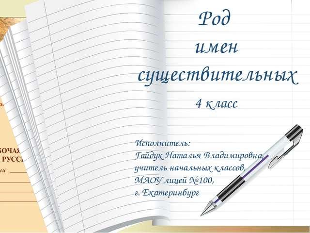 Род имен существительных 4 класс Исполнитель: Гайдук Наталья Владимировна, уч...