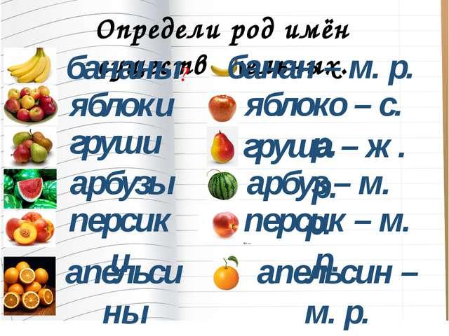 Определи род имён существительных. бананы яблоки груши арбузы персики апельси...