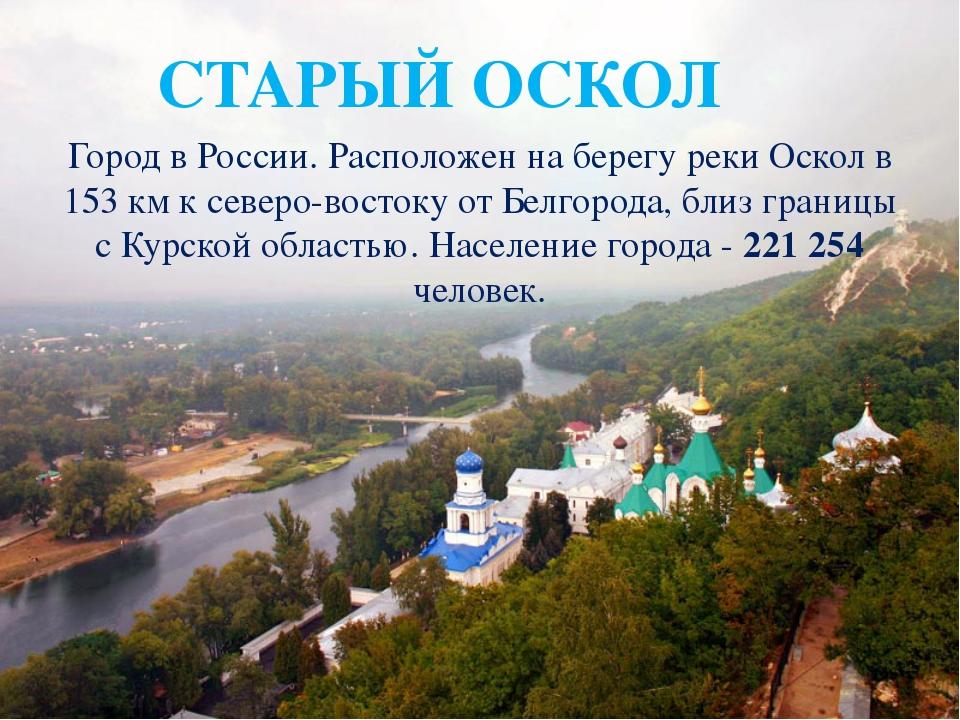 СТАРЫЙ ОСКОЛ Город вРоссии. Расположен на берегу рекиОскол в 153км к север...