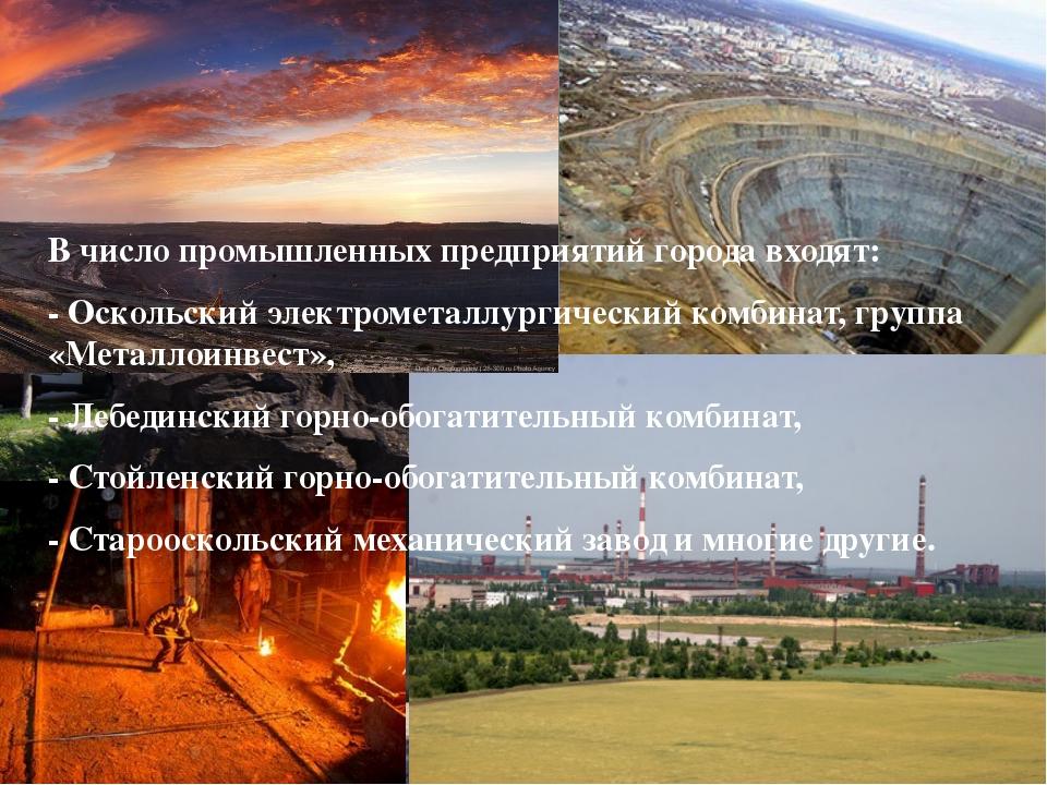 В число промышленных предприятий города входят: - Оскольский электрометаллург...